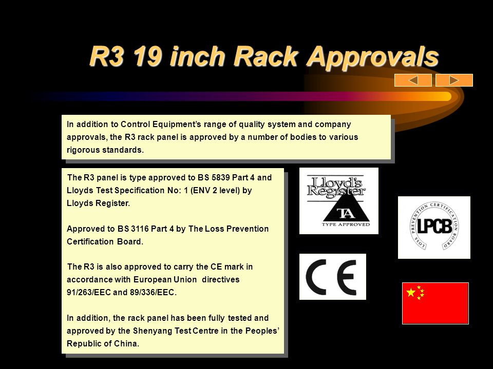 R3 19 inch Rack Approvals The R3 panel is type approved to BS 5839 Part 4 and Lloyds Test Specification No: 1 (ENV 2 level) by Lloyds Register. Approv