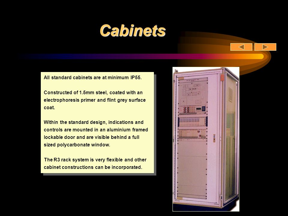 Cabinets All standard cabinets are at minimum IP55. Constructed of 1.5mm steel, coated with an electrophoresis primer and flint grey surface coat. Wit