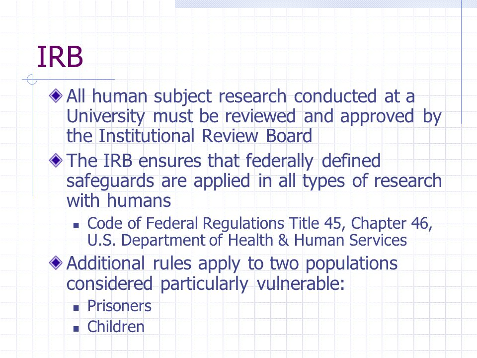 IRB All human subject research conducted at a University must be reviewed and approved by the Institutional Review Board The IRB ensures that federall