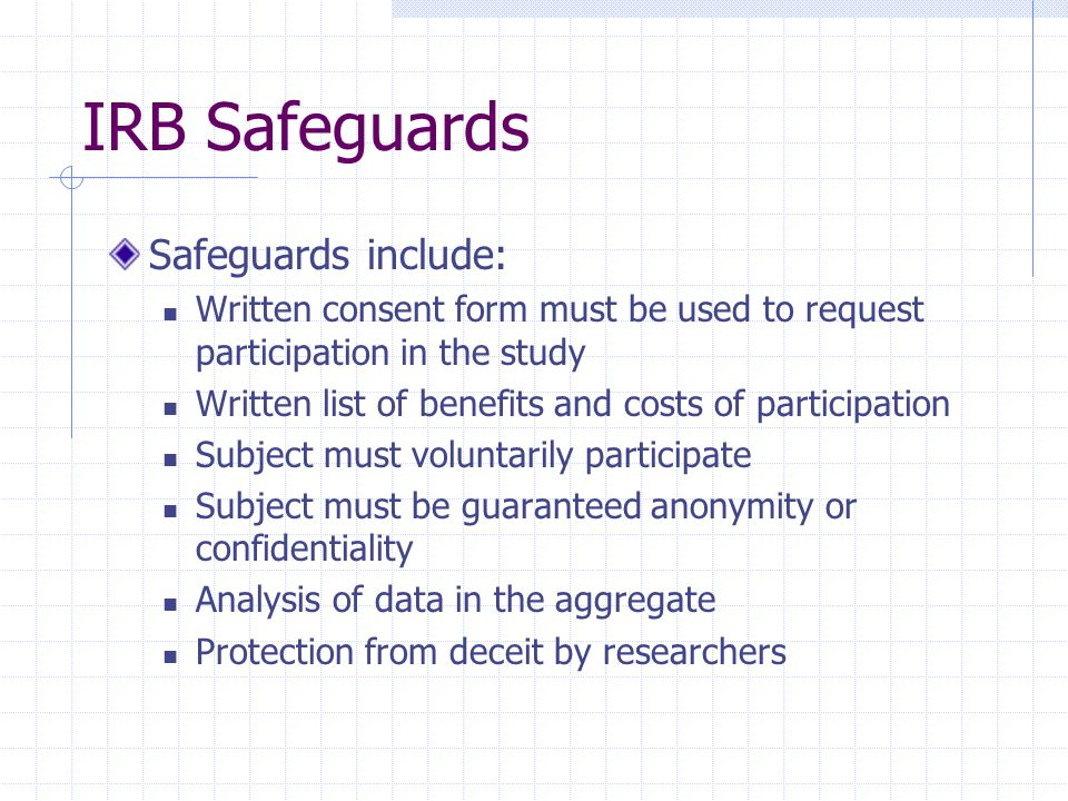 IRB Safeguards Safeguards include: Written consent form must be used to request participation in the study Written list of benefits and costs of parti