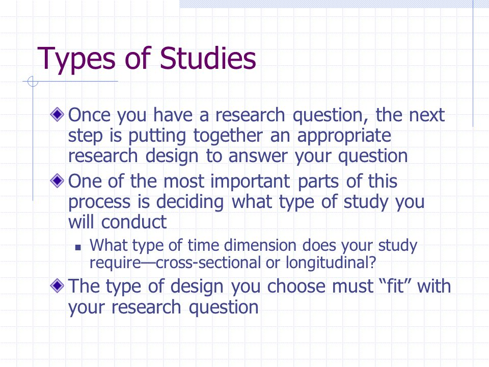 Types of Studies Once you have a research question, the next step is putting together an appropriate research design to answer your question One of th