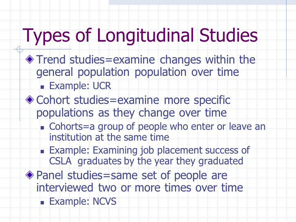 Types of Longitudinal Studies Trend studies=examine changes within the general population population over time Example: UCR Cohort studies=examine mor