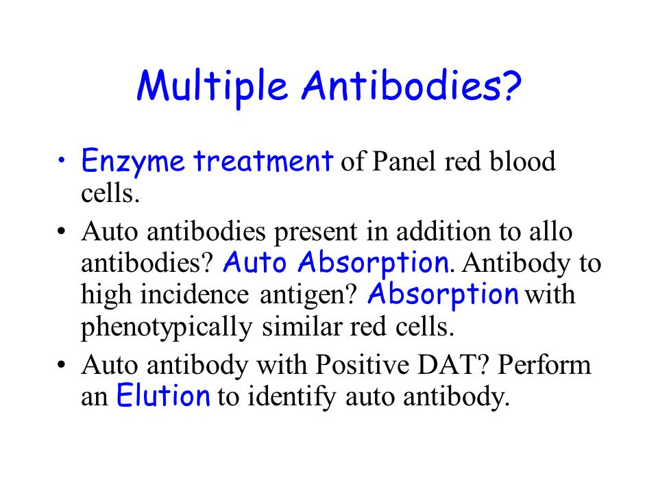 Multiple Antibodies? Enzyme treatment of Panel red blood cells. Auto antibodies present in addition to allo antibodies? Auto Absorption. Antibody to h