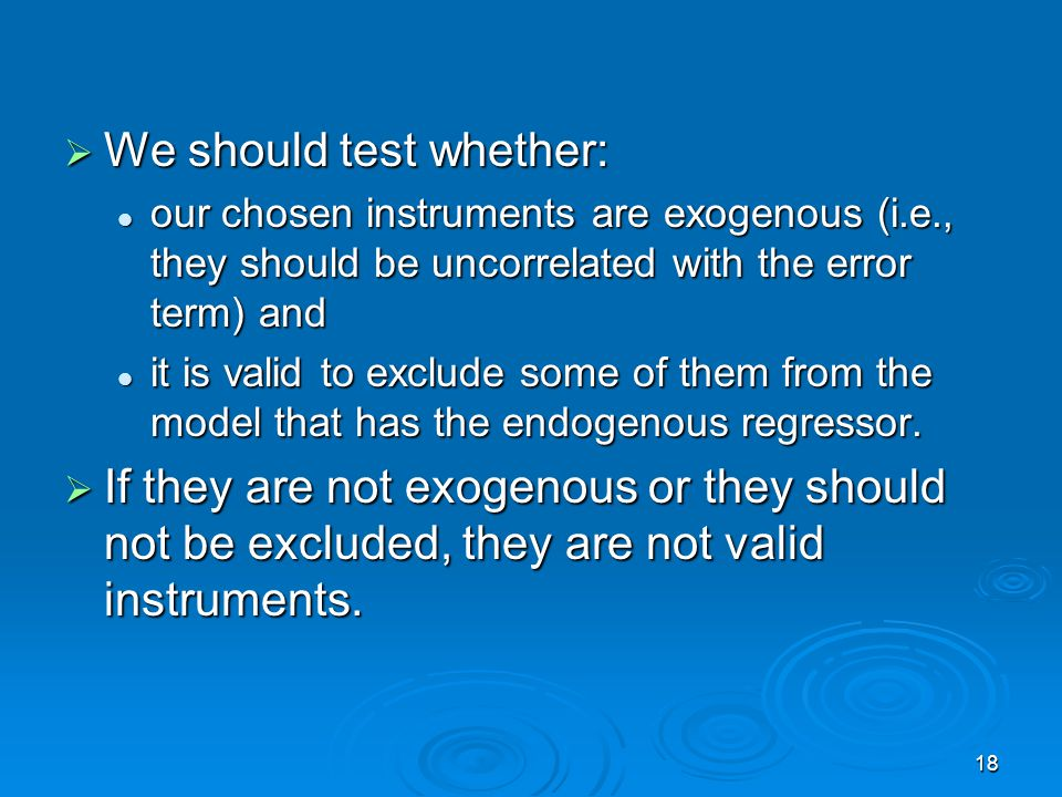18 We should test whether: We should test whether: our chosen instruments are exogenous (i.e., they should be uncorrelated with the error term) and ou