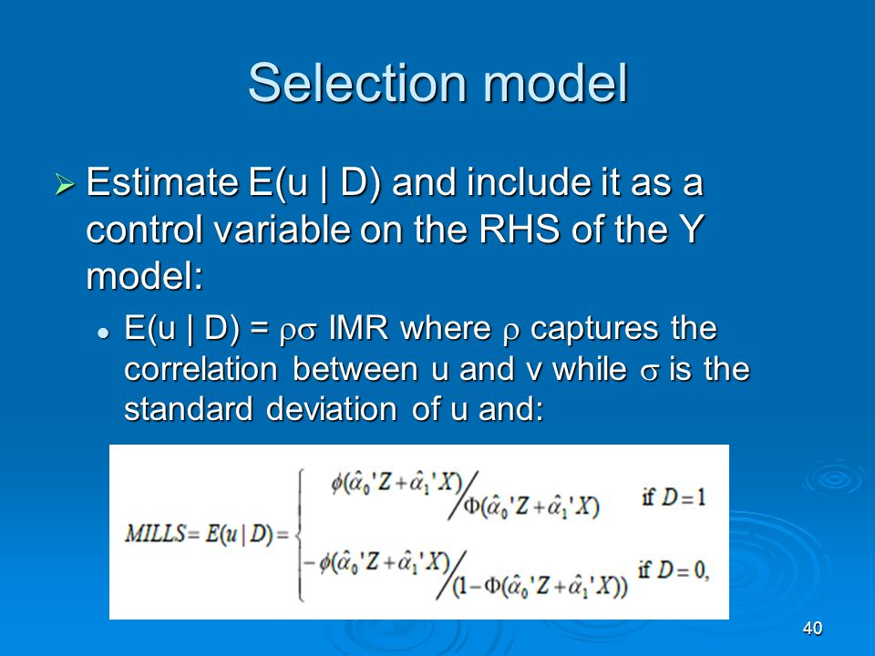 40 Selection model Estimate E(u | D) and include it as a control variable on the RHS of the Y model: Estimate E(u | D) and include it as a control var