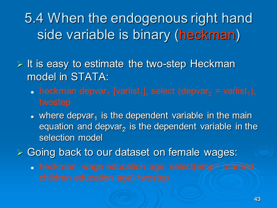 43 5.4 When the endogenous right hand side variable is binary (heckman) It is easy to estimate the two-step Heckman model in STATA: It is easy to esti
