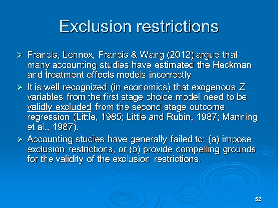 52 Exclusion restrictions Francis, Lennox, Francis & Wang (2012) argue that many accounting studies have estimated the Heckman and treatment effects m