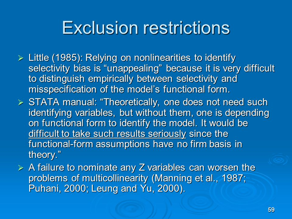 59 Exclusion restrictions Little (1985): Relying on nonlinearities to identify selectivity bias is unappealing because it is very difficult to disting