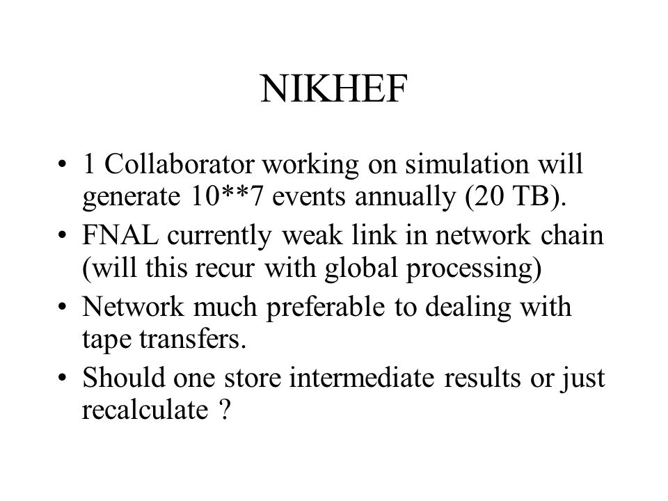 NIKHEF 1 Collaborator working on simulation will generate 10**7 events annually (20 TB). FNAL currently weak link in network chain (will this recur wi
