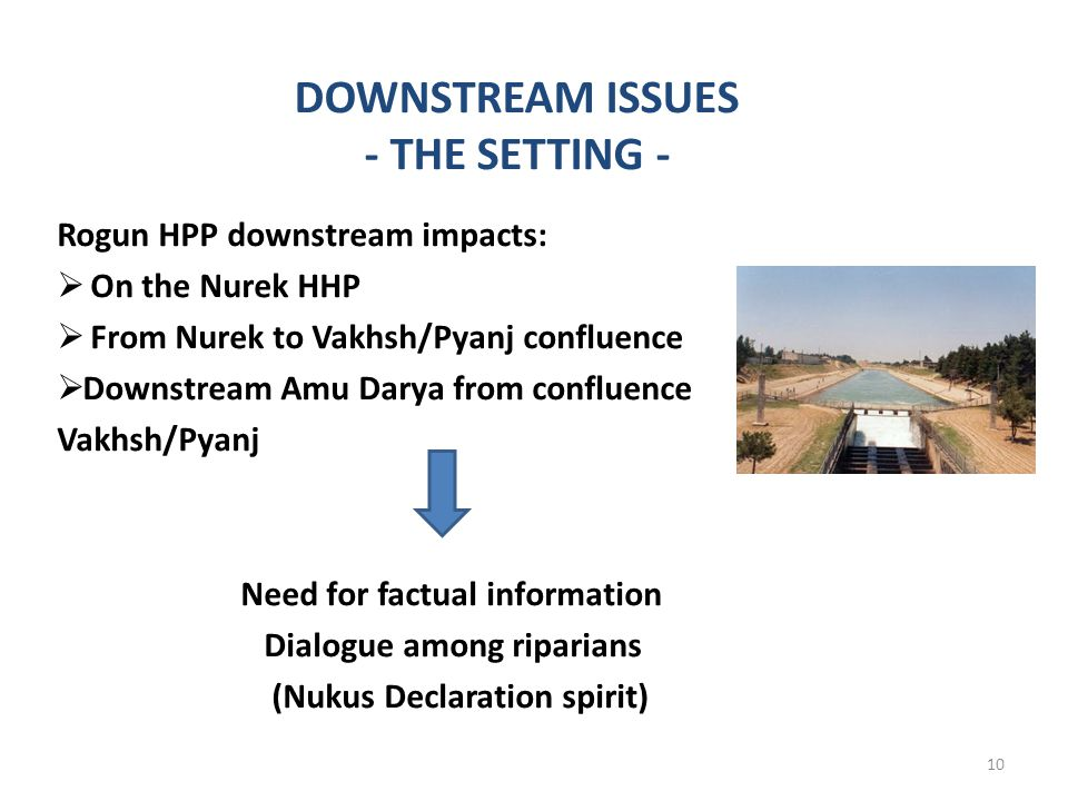 DOWNSTREAM ISSUES - THE SETTING - Rogun HPP downstream impacts: On the Nurek HHP From Nurek to Vakhsh/Pyanj confluence Downstream Amu Darya from confluence Vakhsh/Pyanj Need for factual information Dialogue among riparians (Nukus Declaration spirit) 10