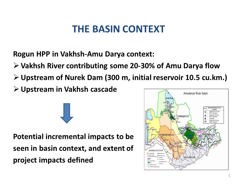 THE BASIN CONTEXT Rogun HPP in Vakhsh-Amu Darya context: Vakhsh River contributing some 20-30% of Amu Darya flow Upstream of Nurek Dam (300 m, initial reservoir 10.5 cu.km.) Upstream in Vakhsh cascade Potential incremental impacts to be seen in basin context, and extent of project impacts defined 5