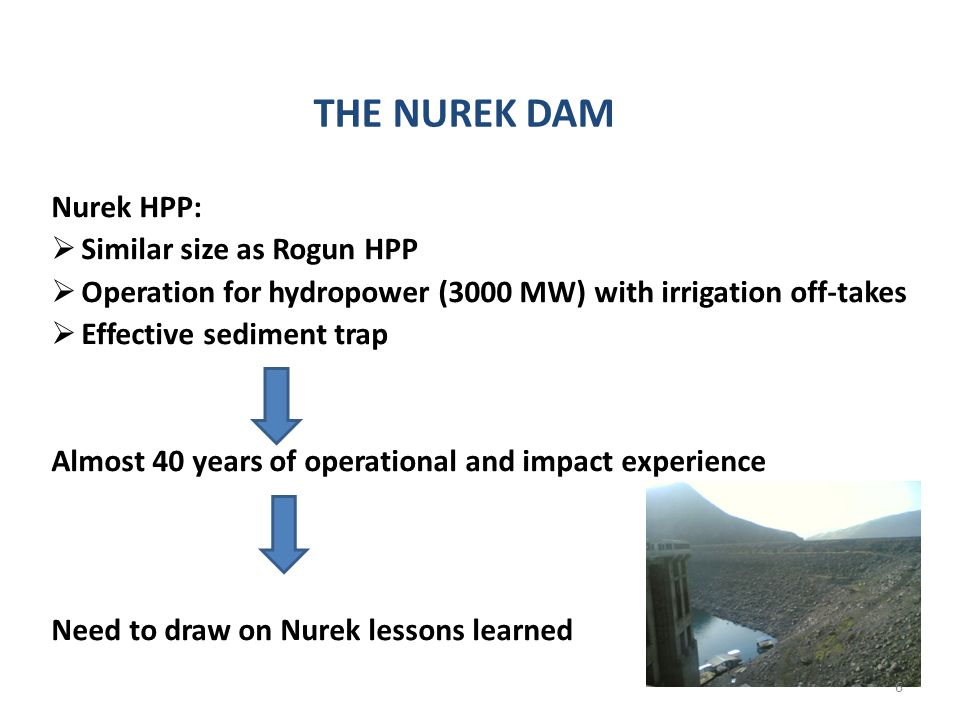THE NUREK DAM Nurek HPP: Similar size as Rogun HPP Operation for hydropower (3000 MW) with irrigation off-takes Effective sediment trap Almost 40 years of operational and impact experience Need to draw on Nurek lessons learned 6