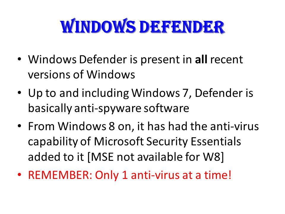 Windows defender Windows Defender is present in all recent versions of Windows Up to and including Windows 7, Defender is basically anti-spyware software From Windows 8 on, it has had the anti-virus capability of Microsoft Security Essentials added to it [MSE not available for W8] REMEMBER: Only 1 anti-virus at a time!