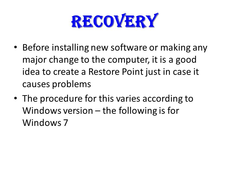recovery Before installing new software or making any major change to the computer, it is a good idea to create a Restore Point just in case it causes problems The procedure for this varies according to Windows version – the following is for Windows 7