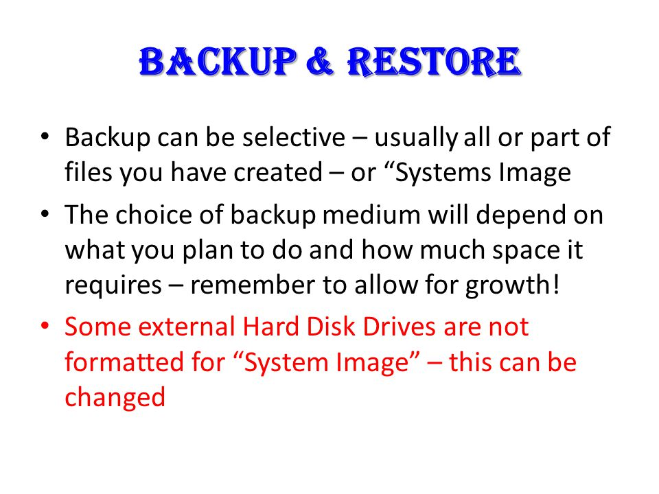 BACKUP & RESTORE Backup can be selective – usually all or part of files you have created – or Systems Image The choice of backup medium will depend on what you plan to do and how much space it requires – remember to allow for growth.