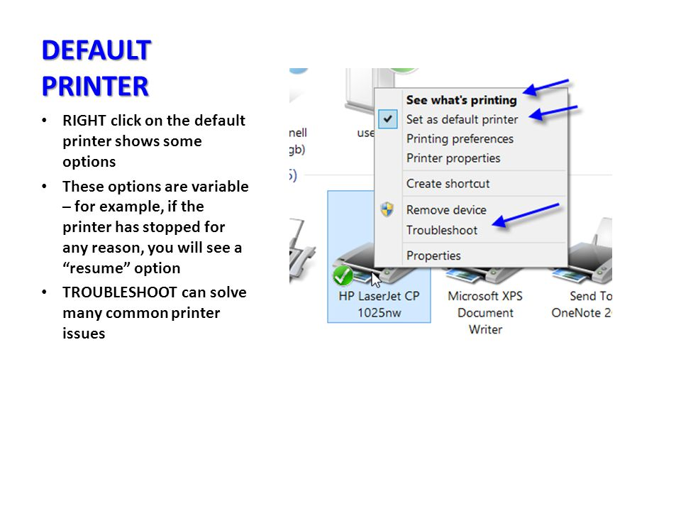 DEFAULT PRINTER RIGHT click on the default printer shows some options These options are variable – for example, if the printer has stopped for any reason, you will see a resume option TROUBLESHOOT can solve many common printer issues