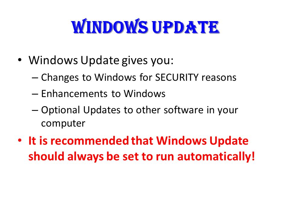 WINDOWS UPDATE Windows Update gives you: – Changes to Windows for SECURITY reasons – Enhancements to Windows – Optional Updates to other software in your computer It is recommended that Windows Update should always be set to run automatically!