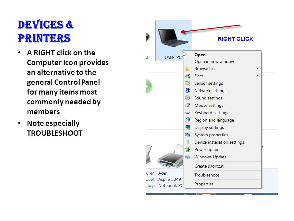 Devices & Printers A RIGHT click on the Computer Icon provides an alternative to the general Control Panel for many items most commonly needed by members Note especially TROUBLESHOOT