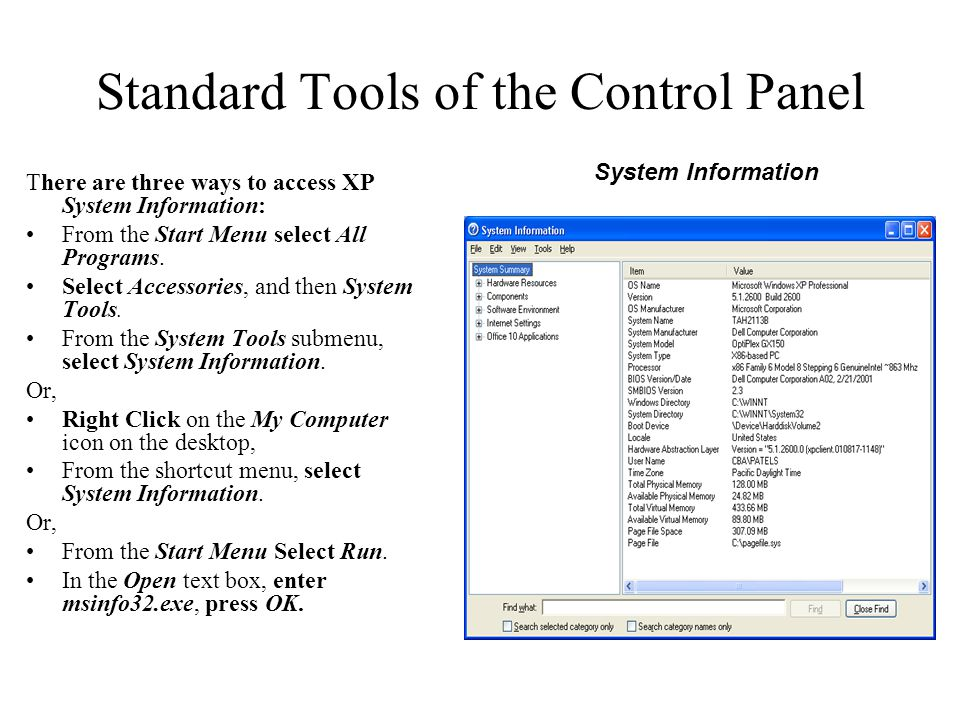 Standard Tools of the Control Panel There are three ways to access XP System Information: From the Start Menu select All Programs. Select Accessories,