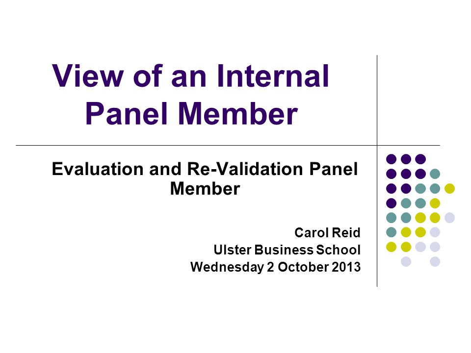 View of an Internal Panel Member Evaluation and Re-Validation Panel Member Carol Reid Ulster Business School Wednesday 2 October 2013