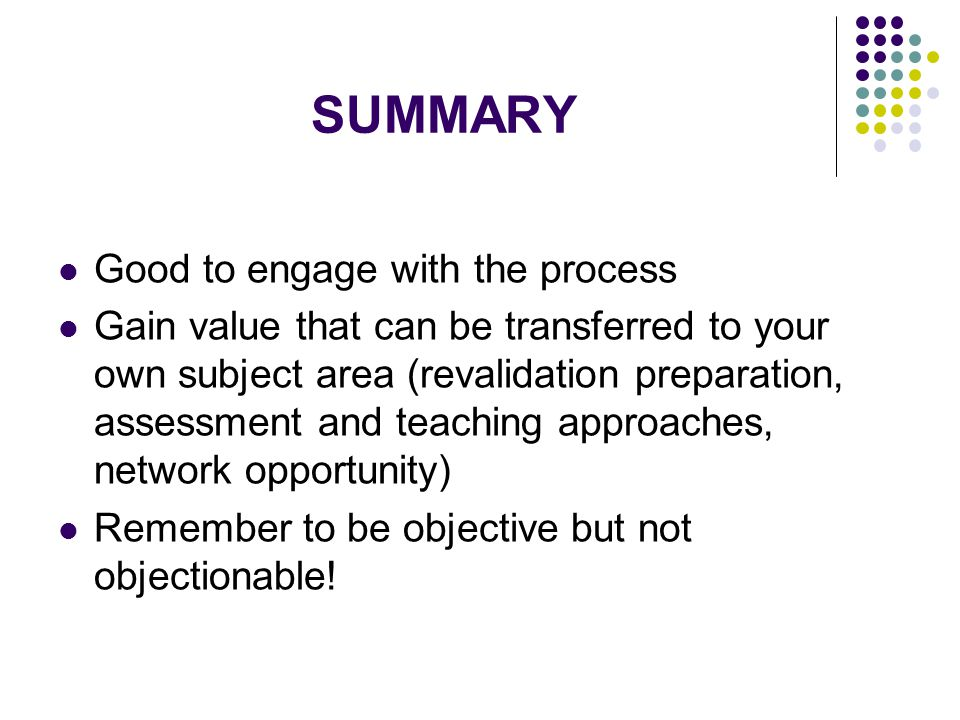 SUMMARY Good to engage with the process Gain value that can be transferred to your own subject area (revalidation preparation, assessment and teaching approaches, network opportunity) Remember to be objective but not objectionable!