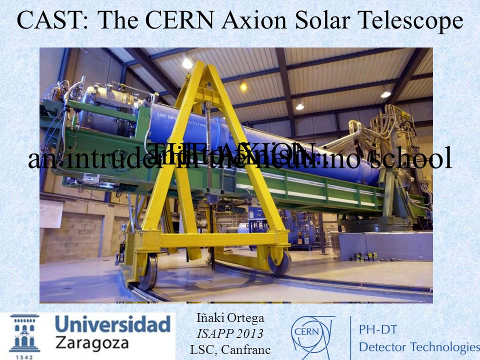 an intruder in the neutrino school and to finish...THE AXION CAST: The CERN Axion Solar Telescope Iñaki Ortega ISAPP 2013 LSC, Canfranc