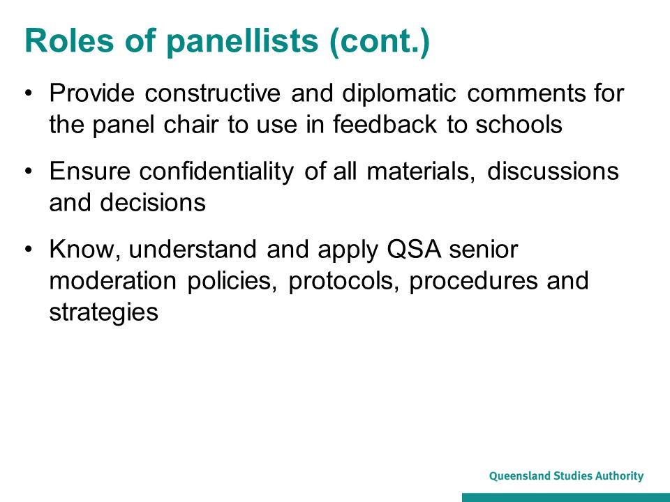 Roles of panellists (cont.) Provide constructive and diplomatic comments for the panel chair to use in feedback to schools Ensure confidentiality of all materials, discussions and decisions Know, understand and apply QSA senior moderation policies, protocols, procedures and strategies