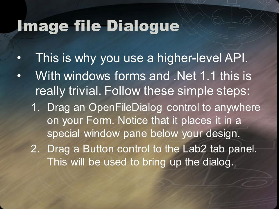 Image file Dialogue Adjust the Buttons properties: 1.Change the text to Load Texture Adjust the OpenFileDialogs properties 1.Change the Title to Select an image file for the texture 2.In the Filter property add a string to aid in the right file type selection.
