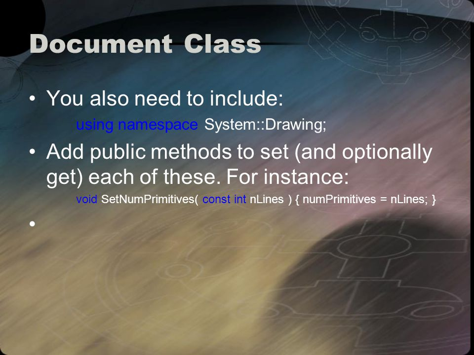 Document Class You also need to include: using namespace System::Drawing; Add public methods to set (and optionally get) each of these.