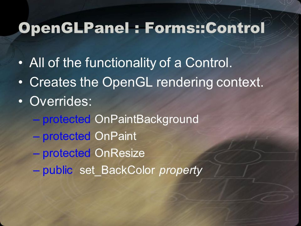 Public methods OpenGLPanel( PIXELFORMATDESCRIPTOR pfd ); void AddPreRenderCallback( OpenGLRenderCallback *callback ); void AddRenderCallback( OpenGLRenderCallback *callback ); void AddPostRenderCallback( OpenGLRenderCallback *callback ); void AddResizeCallback( OpenGLResizeCallback *callback ); int GetFrameNumber() { return frameNumber; }; void MakeCurrent(); void SwapBuffers();