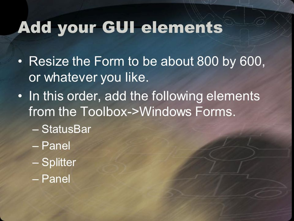 Add your GUI elements Resize the Form to be about 800 by 600, or whatever you like.