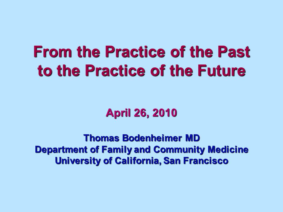 From the Practice of the Past to the Practice of the Future April 26, 2010 Thomas Bodenheimer MD Department of Family and Community Medicine Universit