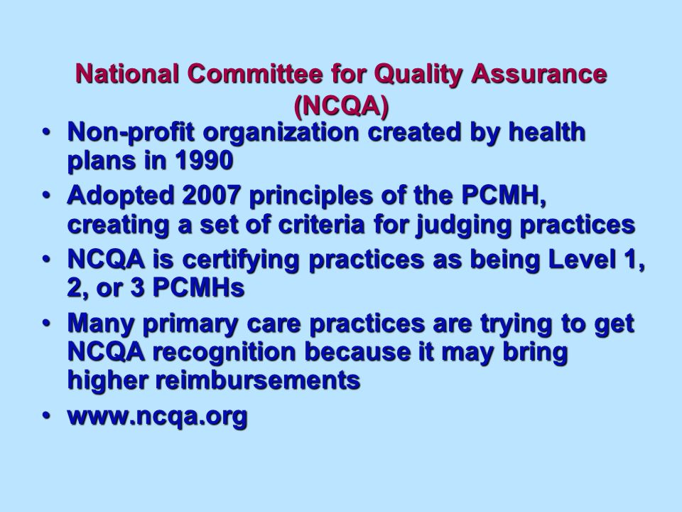 National Committee for Quality Assurance (NCQA) Non-profit organization created by health plans in 1990Non-profit organization created by health plans in 1990 Adopted 2007 principles of the PCMH, creating a set of criteria for judging practicesAdopted 2007 principles of the PCMH, creating a set of criteria for judging practices NCQA is certifying practices as being Level 1, 2, or 3 PCMHsNCQA is certifying practices as being Level 1, 2, or 3 PCMHs Many primary care practices are trying to get NCQA recognition because it may bring higher reimbursementsMany primary care practices are trying to get NCQA recognition because it may bring higher reimbursements www.ncqa.orgwww.ncqa.org