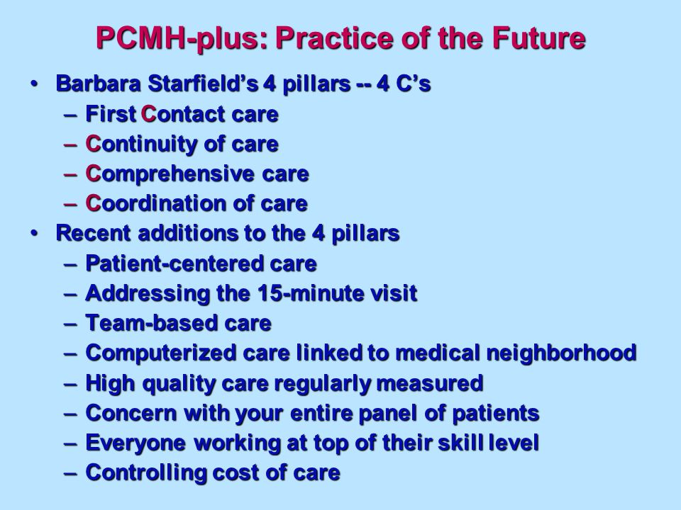 PCMH-plus: Practice of the Future Barbara Starfields 4 pillars -- 4 CsBarbara Starfields 4 pillars -- 4 Cs –First Contact care –Continuity of care –Comprehensive care –Coordination of care Recent additions to the 4 pillarsRecent additions to the 4 pillars –Patient-centered care –Addressing the 15-minute visit –Team-based care –Computerized care linked to medical neighborhood –High quality care regularly measured –Concern with your entire panel of patients –Everyone working at top of their skill level –Controlling cost of care