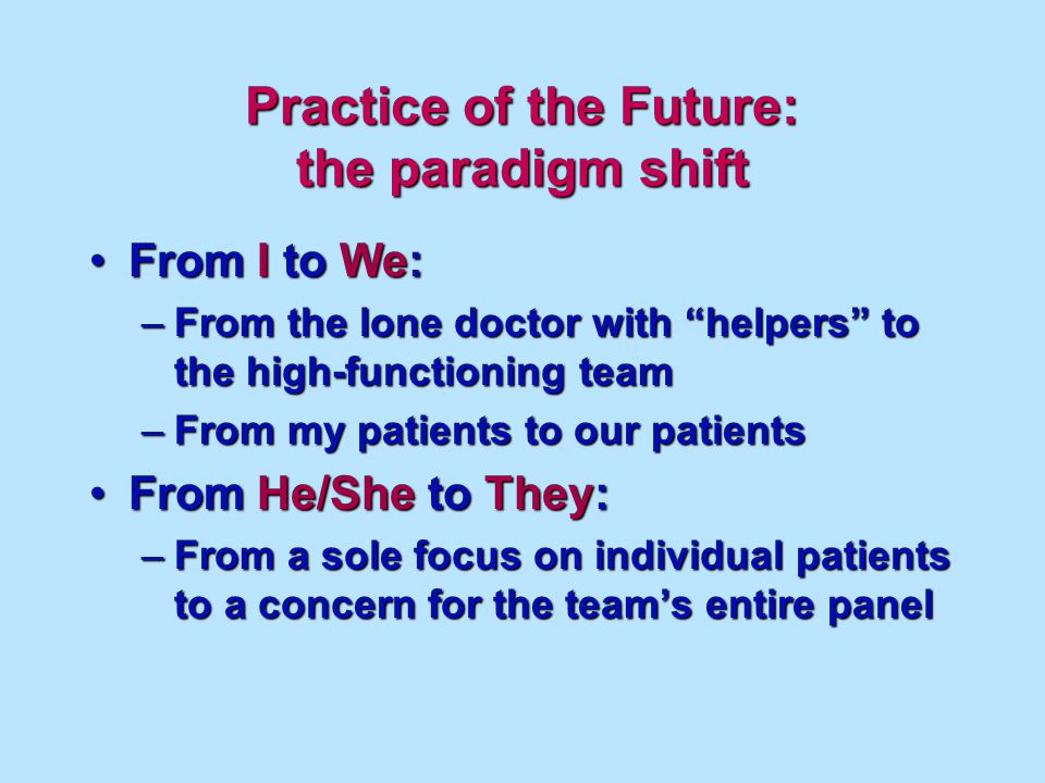 Practice of the Future: the paradigm shift From I to We:From I to We: –From the lone doctor with helpers to the high-functioning team –From my patients to our patients From He/She to They:From He/She to They: –From a sole focus on individual patients to a concern for the teams entire panel