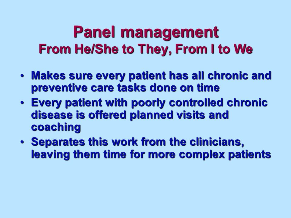 Panel management From He/She to They, From I to We Makes sure every patient has all chronic and preventive care tasks done on time Makes sure every patient has all chronic and preventive care tasks done on time Every patient with poorly controlled chronic disease is offered planned visits and coaching Every patient with poorly controlled chronic disease is offered planned visits and coaching Separates this work from the clinicians, leaving them time for more complex patients Separates this work from the clinicians, leaving them time for more complex patients
