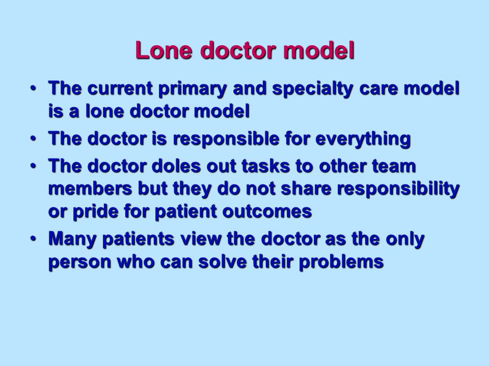 Lone doctor model The current primary and specialty care model is a lone doctor modelThe current primary and specialty care model is a lone doctor model The doctor is responsible for everythingThe doctor is responsible for everything The doctor doles out tasks to other team members but they do not share responsibility or pride for patient outcomesThe doctor doles out tasks to other team members but they do not share responsibility or pride for patient outcomes Many patients view the doctor as the only person who can solve their problemsMany patients view the doctor as the only person who can solve their problems