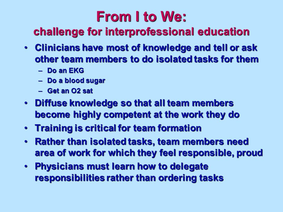 From I to We: challenge for interprofessional education Clinicians have most of knowledge and tell or ask other team members to do isolated tasks for themClinicians have most of knowledge and tell or ask other team members to do isolated tasks for them –Do an EKG –Do a blood sugar –Get an O2 sat Diffuse knowledge so that all team members become highly competent at the work they doDiffuse knowledge so that all team members become highly competent at the work they do Training is critical for team formationTraining is critical for team formation Rather than isolated tasks, team members need area of work for which they feel responsible, proudRather than isolated tasks, team members need area of work for which they feel responsible, proud Physicians must learn how to delegate responsibilities rather than ordering tasksPhysicians must learn how to delegate responsibilities rather than ordering tasks