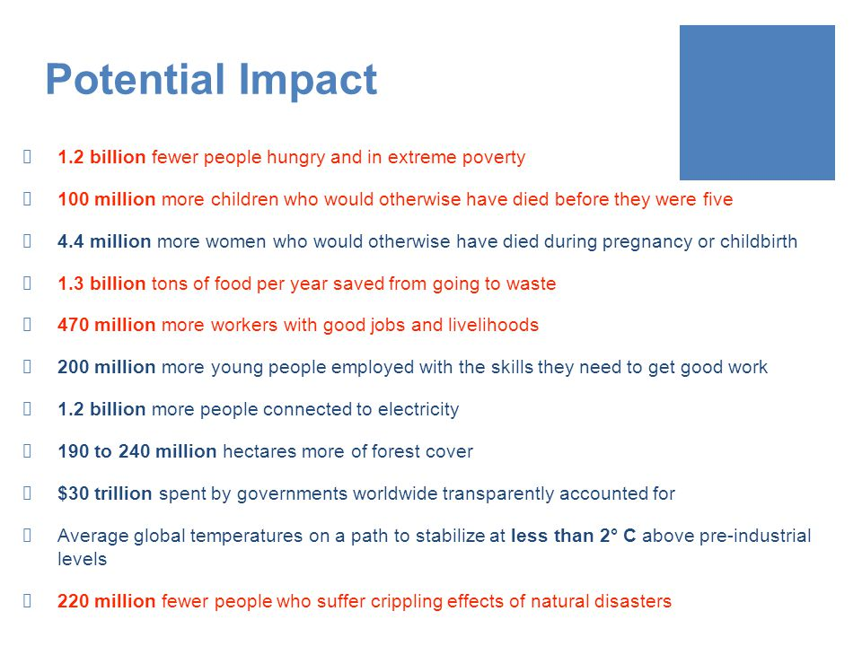 Potential Impact 1.2 billion fewer people hungry and in extreme poverty 100 million more children who would otherwise have died before they were five 4.4 million more women who would otherwise have died during pregnancy or childbirth 1.3 billion tons of food per year saved from going to waste 470 million more workers with good jobs and livelihoods 200 million more young people employed with the skills they need to get good work 1.2 billion more people connected to electricity 190 to 240 million hectares more of forest cover $30 trillion spent by governments worldwide transparently accounted for Average global temperatures on a path to stabilize at less than 2° C above pre-industrial levels 220 million fewer people who suffer crippling effects of natural disasters