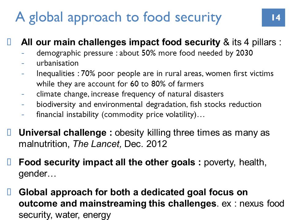 14 A global approach to food security All our main challenges impact food security & its 4 pillars : -demographic pressure : about 50% more food needed by urbanisation -Inequalities : 70% poor people are in rural areas, women first victims while they are account for 60 to 80% of farmers -climate change, increase frequency of natural disasters -biodiversity and environmental degradation, fish stocks reduction -financial instability (commodity price volatility)… Universal challenge : obesity killing three times as many as malnutrition, The Lancet, Dec.