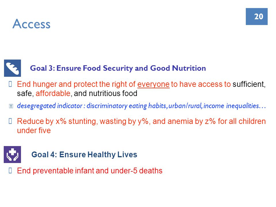 20 Access Goal 3: Ensure Food Security and Good Nutrition End hunger and protect the right of everyone to have access to sufficient, safe, affordable, and nutritious food desegregated indicator : discriminatory eating habits, urban/rural, income inequalities… Reduce by x% stunting, wasting by y%, and anemia by z% for all children under five Goal 4: Ensure Healthy Lives End preventable infant and under-5 deaths