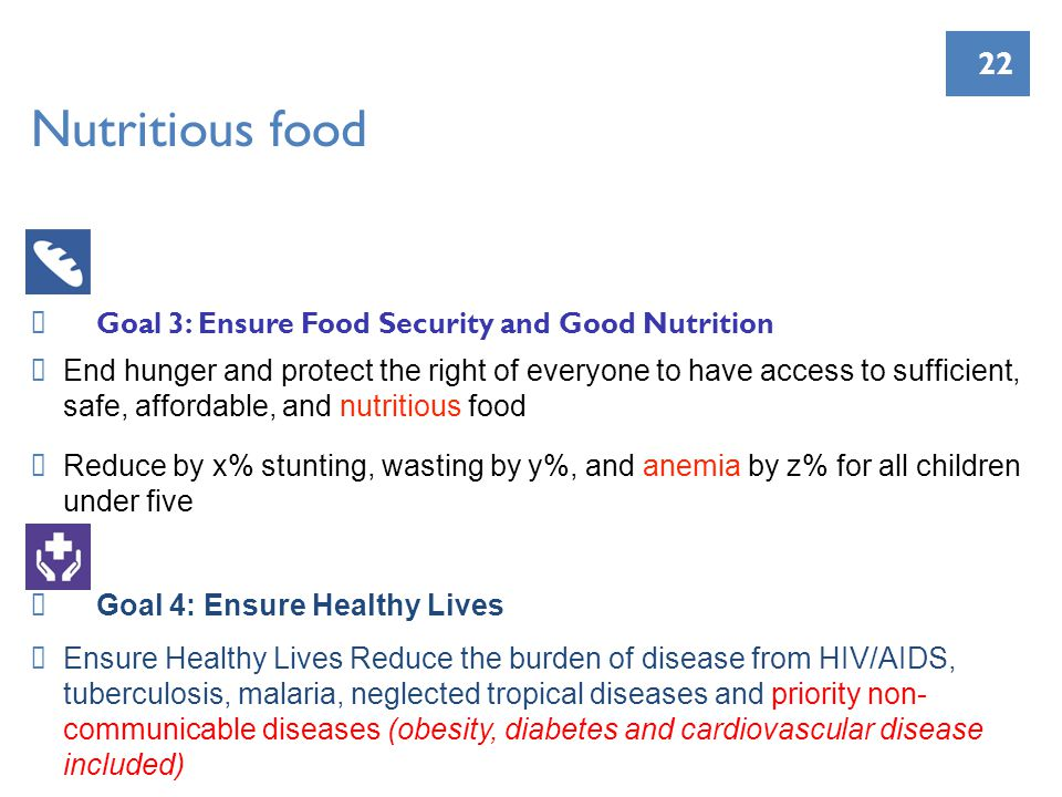 22 Nutritious food Goal 3: Ensure Food Security and Good Nutrition End hunger and protect the right of everyone to have access to sufficient, safe, affordable, and nutritious food Reduce by x% stunting, wasting by y%, and anemia by z% for all children under five Goal 4: Ensure Healthy Lives Ensure Healthy Lives Reduce the burden of disease from HIV/AIDS, tuberculosis, malaria, neglected tropical diseases and priority non- communicable diseases (obesity, diabetes and cardiovascular disease included)