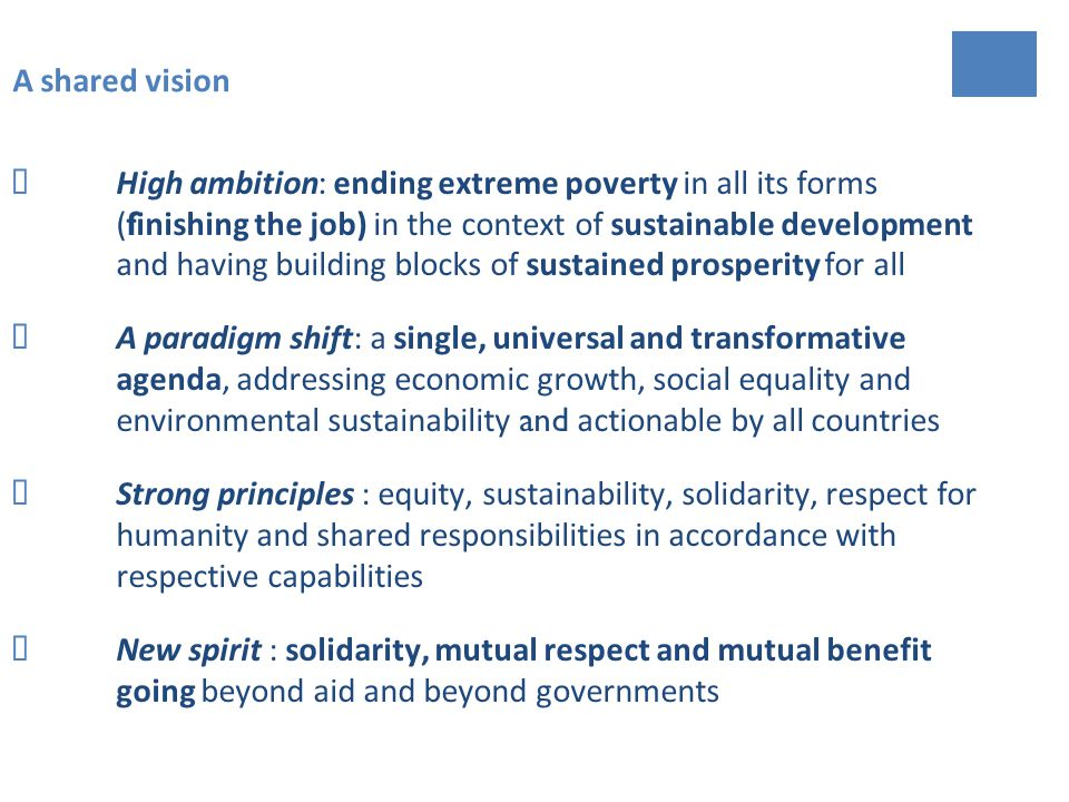 A shared vision High ambition : ending extreme poverty in all its forms ( f inishing the job) in the context of sustainable development and having building blocks of sustained prosperity for all A paradigm shift: a single, universal and transformative agenda, addressing economic growth, social equality and environmental sustainability and actionable by all countries Strong principles : equity, sustainability, solidarity, respect for humanity and shared responsibilities in accordance with respective capabilities New spirit : solidarity, mutual respect and mutual benefit going beyond aid and beyond governments
