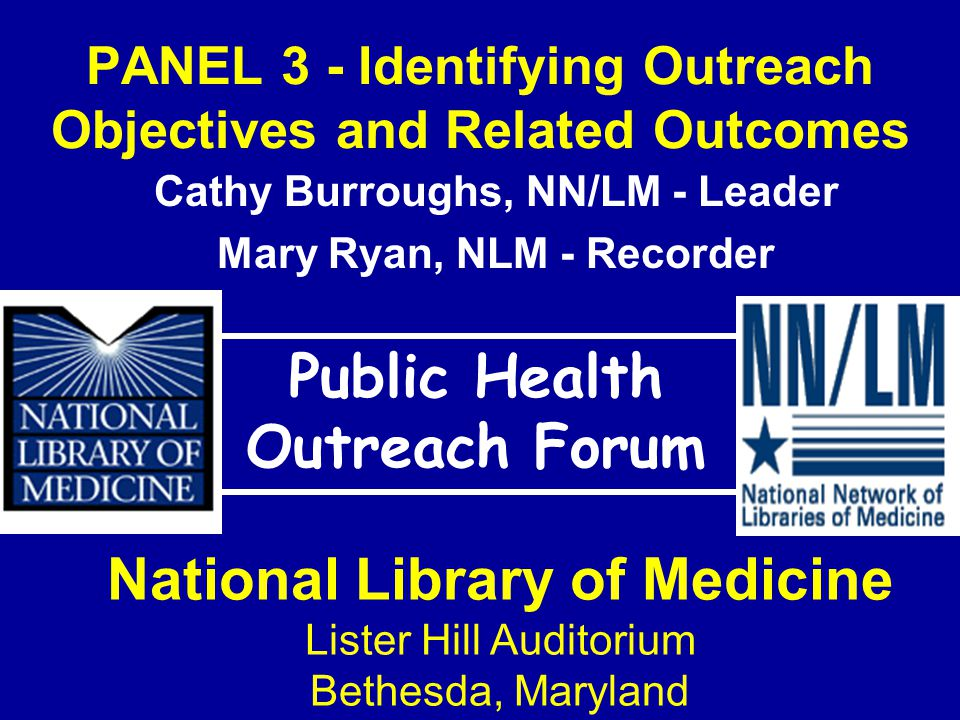 PANEL 3 - Identifying Outreach Objectives and Related Outcomes Public Health Outreach Forum National Library of Medicine Lister Hill Auditorium Bethesda, Maryland Cathy Burroughs, NN/LM - Leader Mary Ryan, NLM - Recorder