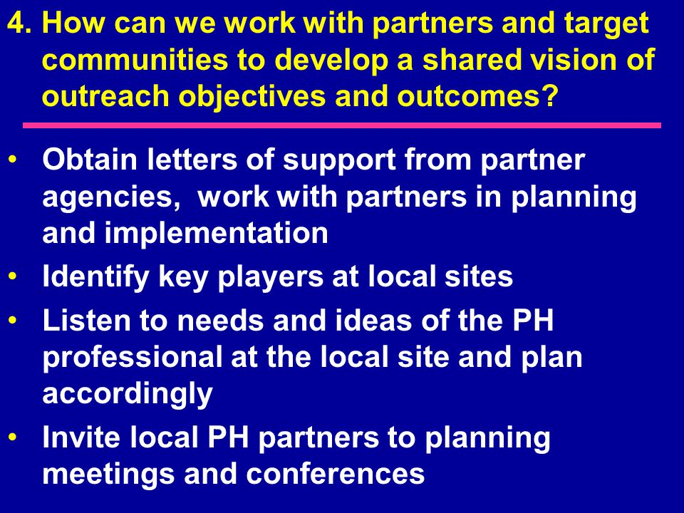Obtain letters of support from partner agencies, work with partners in planning and implementation Identify key players at local sites Listen to needs and ideas of the PH professional at the local site and plan accordingly Invite local PH partners to planning meetings and conferences 4.How can we work with partners and target communities to develop a shared vision of outreach objectives and outcomes?