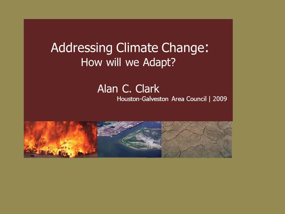 Addressing Climate Change : How will we Adapt? Alan C. Clark Houston-Galveston Area Council | 2009