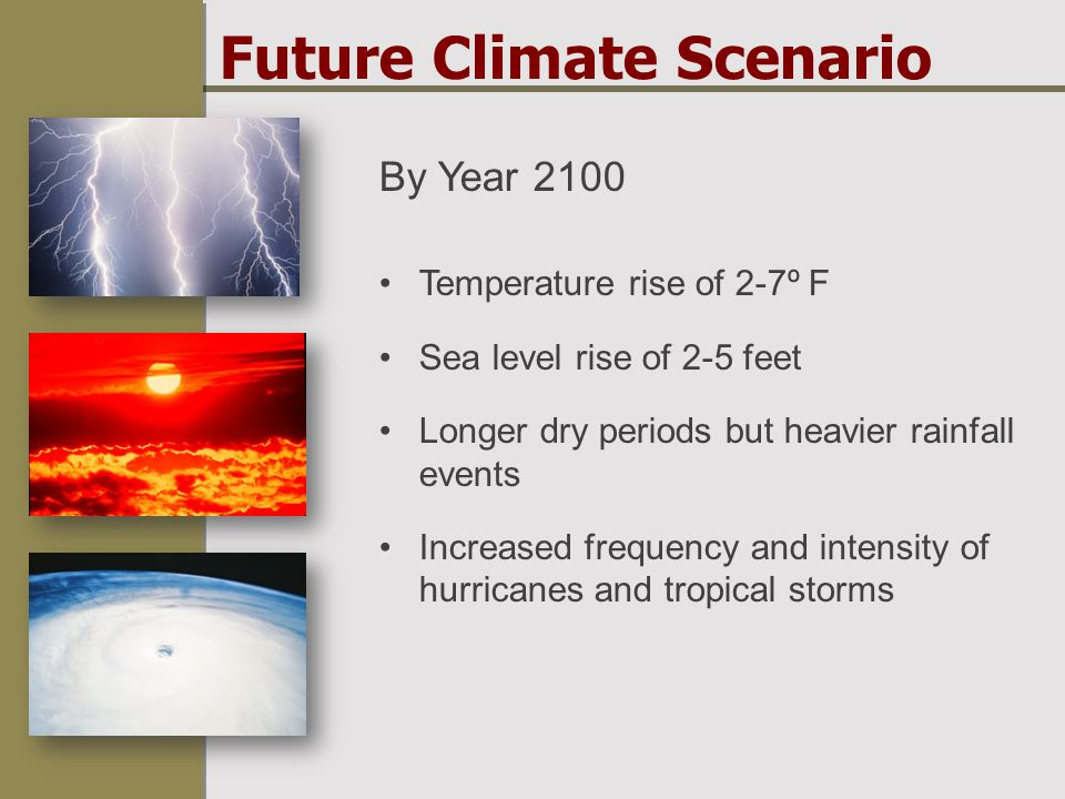 Future Climate Scenario By Year 2100 Temperature rise of 2-7º F Sea level rise of 2-5 feet Longer dry periods but heavier rainfall events Increased frequency and intensity of hurricanes and tropical storms