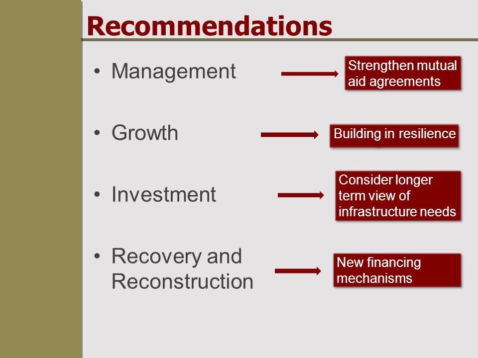 Recommendations Management Growth Investment Recovery and Reconstruction Strengthen mutual aid agreements Building in resilience Consider longer term view of infrastructure needs New financing mechanisms