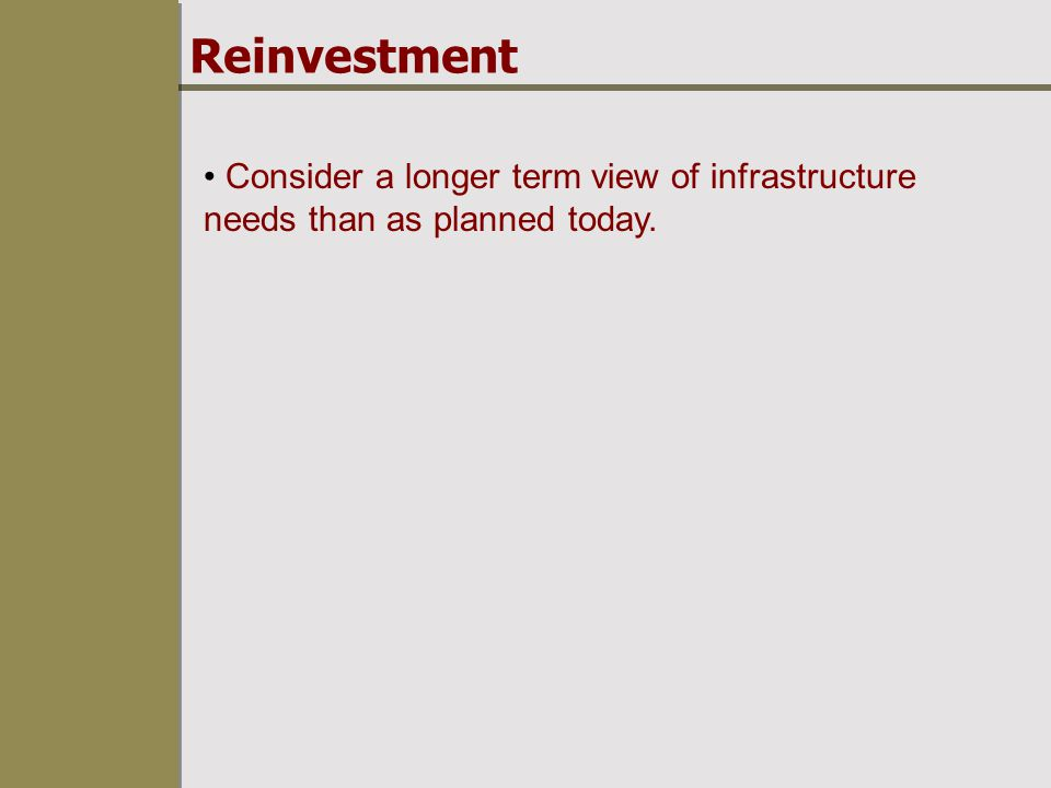 Reinvestment Consider a longer term view of infrastructure needs than as planned today.