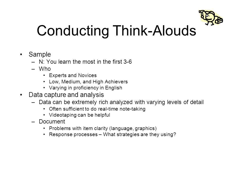 Conducting Think-Alouds Sample –N: You learn the most in the first 3-6 –Who Experts and Novices Low, Medium, and High Achievers Varying in proficiency in English Data capture and analysis –Data can be extremely rich analyzed with varying levels of detail Often sufficient to do real-time note-taking Videotaping can be helpful –Document Problems with item clarity (language, graphics) Response processes – What strategies are they using